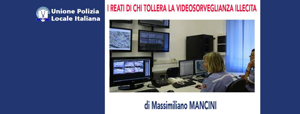 I REATI DI CHI TOLLERA LA VIDEOSORVEGLIANZA ILLEGITTIMA di M.Mancini